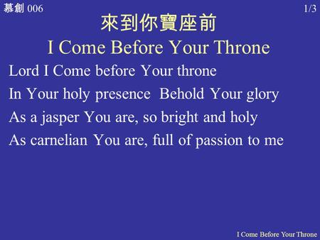 慕創 006 I Come Before Your Throne 1/3 來到你寶座前 I Come Before Your Throne Lord I Come before Your throne In Your holy presence Behold Your glory As a jasper.