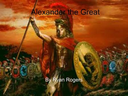 Alexander the Great By Ryan Rogers. Alexander as a child Born on july 20th 356 bc King of Macedonia Son of Phillip the second, king of Macedonia His mother.