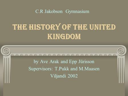 The History of the United Kingdom by Ave Arak and Epp Jürisson Supervisors: T.Pukk and M.Maasen Viljandi 2002 C.R Jakobson Gymnasium.