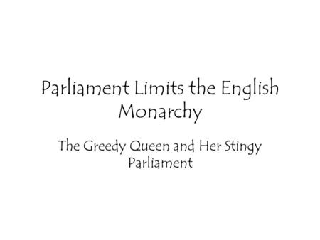 Parliament Limits the English Monarchy The Greedy Queen and Her Stingy Parliament.