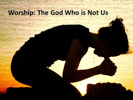 "Worship: The God Who is Not Us. The Why of Worship: ""Everyone who is called by my name, whom I created for my glory"" (Isaiah 43:7) ""The people I formed."