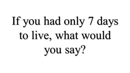 If you had only 7 days to live, what would you say?
