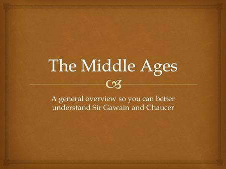 A general overview so you can better understand Sir Gawain and Chaucer.