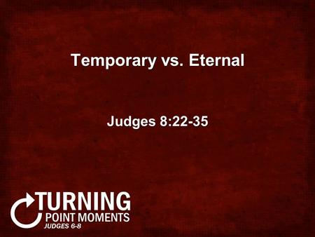 Temporary vs. Eternal Judges 8:22-35. Gideon rejected the throne but lived like a king Gideon talked like a servant (8:22-23)Gideon talked like a servant.