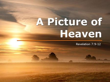 A Picture of Heaven Revelation 7:9-12. A Picture of Heaven.