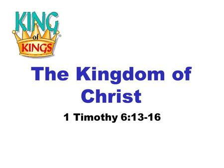 The Kingdom of Christ 1 Timothy 6:13-16. 13 I give thee charge in the sight of God, who quickeneth all things, and before Christ Jesus, who before Pontius.