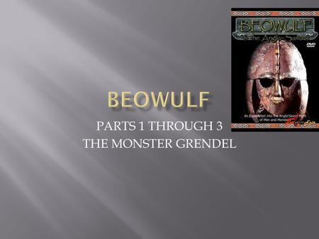 PARTS 1 THROUGH 3 THE MONSTER GRENDEL.  The poem begins by contrasting two settings: the dark, desolate lair of the monster Grendel and the noisy, joyous.