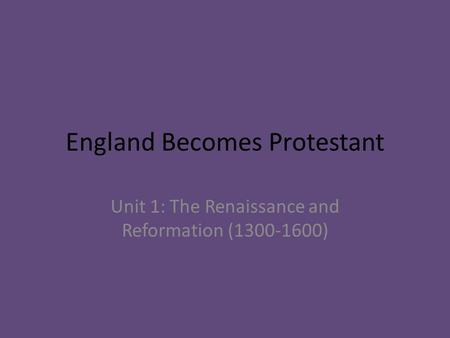 England Becomes Protestant Unit 1: The Renaissance and Reformation (1300-1600)