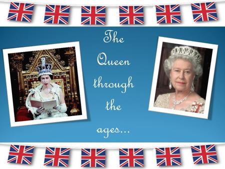The Queen through the ages.... Born on 21 st April 1926 to the Duke and Duchess of York...