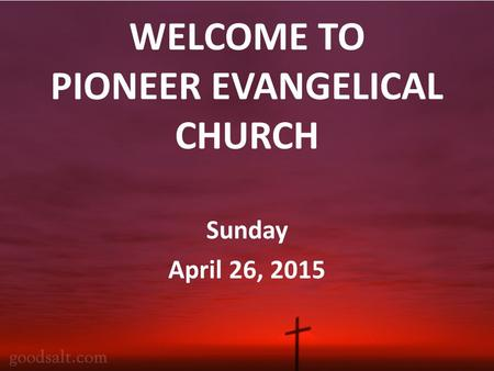 WELCOME TO PIONEER EVANGELICAL CHURCH Sunday April 26, 2015.
