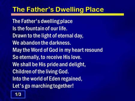 The Father's Dwelling Place The Father's dwelling place Is the fountain of our life. Drawn to the light of eternal day, We abandon the darkness. May the.