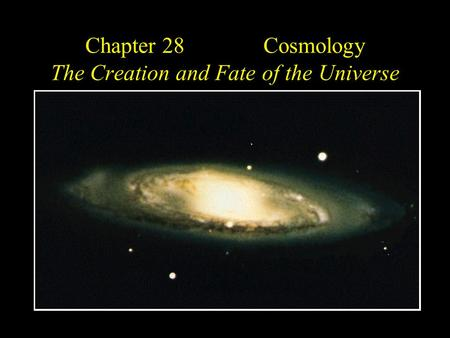 Chapter 28 Cosmology The Creation and Fate of the Universe.
