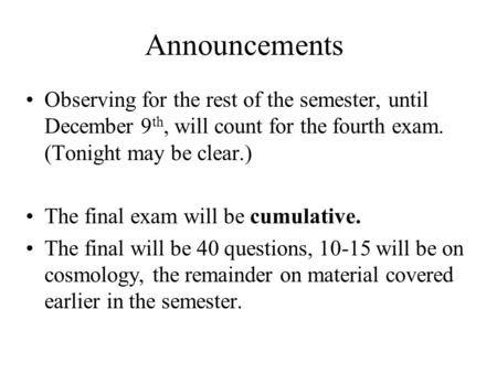 Announcements Observing for the rest of the semester, until December 9 th, will count for the fourth exam. (Tonight may be clear.) The final exam will.