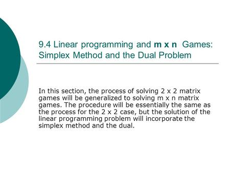 9.4 Linear programming and m x n Games: Simplex Method and the Dual Problem In this section, the process of solving 2 x 2 matrix games will be generalized.