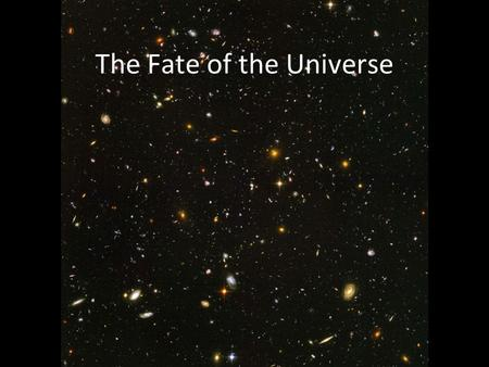 The Fate of the Universe. The cosmological principle The simplest universes is: Homogenous – the same everywhere you go Isotropic – the same in all directions.