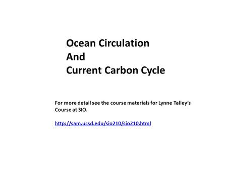 Ocean Circulation And Current Carbon Cycle For more detail see the course materials for Lynne Talley's Course at SIO.