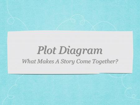 What Makes A Story Come Together?. What is plot? Does a plot have to have certain elements? What are they? Can a story be good with a plot?