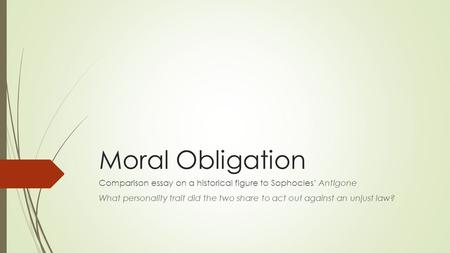 Moral Obligation Comparison essay on a historical figure to Sophocles' Antigone What personality trait did the two share to act out against an unjust law?