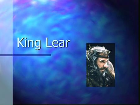 King Lear. Historical background Lear is a mythical king, appears in several works. Lear is a mythical king, appears in several works. Written at height.