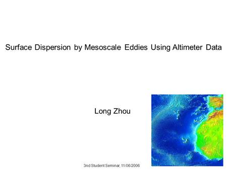 Surface Dispersion by Mesoscale Eddies Using Altimeter Data Long Zhou 3nd Student Seminar, 11/06/2006.