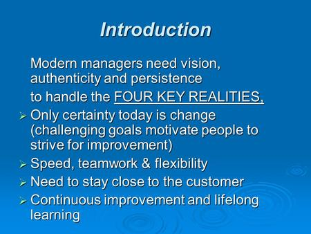 Introduction Modern managers need vision, authenticity and persistence to handle the FOUR KEY REALITIES,  Only certainty today is change (challenging.