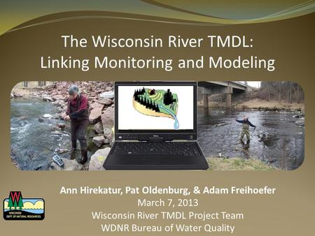 The Wisconsin River TMDL: Linking Monitoring and Modeling Ann Hirekatur, Pat Oldenburg, & Adam Freihoefer March 7, 2013 Wisconsin River TMDL Project Team.
