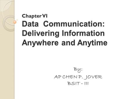 Chapter VI Data Communication: Delivering Information Anywhere and Anytime By: AP CHEN P. JOVER BSIT - III.