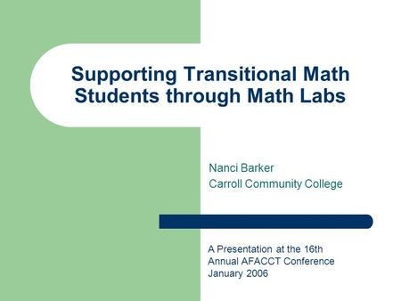 Supporting Transitional Math Students through Math Labs Nanci Barker Carroll Community College A Presentation at the 16th Annual AFACCT Conference January.