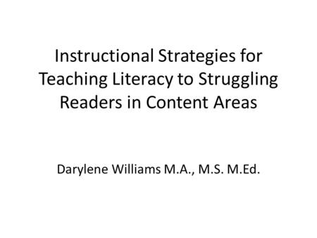 Instructional Strategies for Teaching Literacy to Struggling Readers in Content Areas Darylene Williams M.A., M.S. M.Ed.