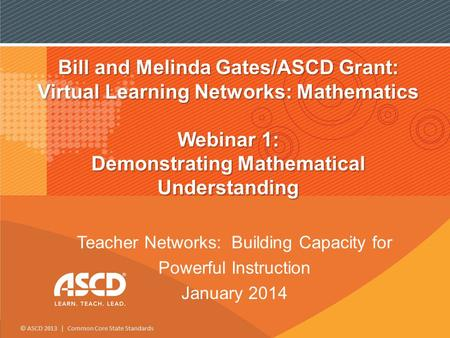 © ASCD 2013 | Common Core State Standards <strong>Bill</strong> and Melinda <strong>Gates</strong>/ASCD Grant: Virtual Learning Networks: Mathematics Webinar 1: Demonstrating Mathematical.