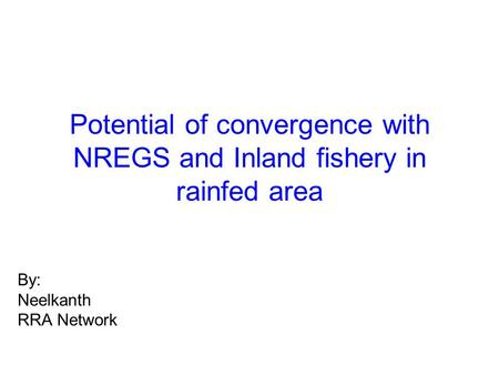 Potential of convergence with NREGS and Inland fishery in rainfed area By: Neelkanth RRA Network.