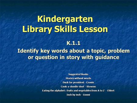 Kindergarten Library Skills Lesson K.1.1 Identify key words about a topic, problem or question in story with guidance Suggested Books Stories without words.