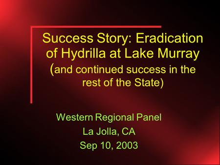 Success Story: Eradication of Hydrilla at Lake Murray ( and continued success in the rest of the State) Western Regional Panel La Jolla, CA Sep 10, 2003.