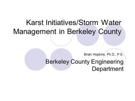 Karst Initiatives/Storm Water Management in Berkeley County Brian Hopkins, Ph.D., P.E. Berkeley County Engineering Department.