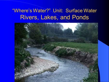 """Where's Water?"" Unit: Surface Water Rivers, Lakes, and Ponds."