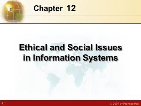 1.1 © 2007 by Prentice Hall 12 Chapter Ethical and Social Issues in Information Systems.