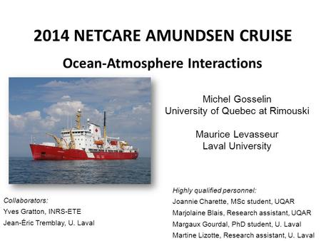 2014 NETCARE AMUNDSEN CRUISE Ocean-Atmosphere Interactions Michel Gosselin University of Quebec at Rimouski Maurice Levasseur Laval University Highly qualified.