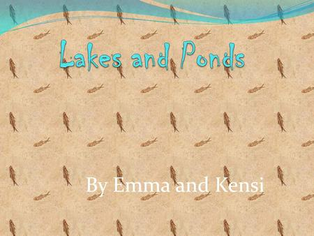 By Emma and Kensi. Description and Climate Lakes and ponds are bodies of fresh water They are surrounded by land Ponds are more shallow than lakes The.