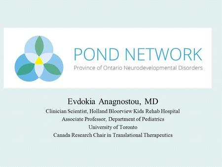 Evdokia Anagnostou, MD Clinician Scientist, Holland Bloorview Kids Rehab Hospital Associate Professor, Department of Pediatrics University of Toronto Canada.