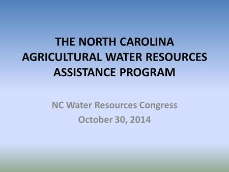 THE NORTH CAROLINA AGRICULTURAL WATER RESOURCES ASSISTANCE PROGRAM NC Water Resources Congress October 30, 2014.