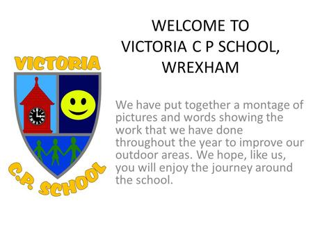 WELCOME TO VICTORIA C P SCHOOL, WREXHAM We have put together a montage of pictures and words showing the work that we have done throughout the year to.