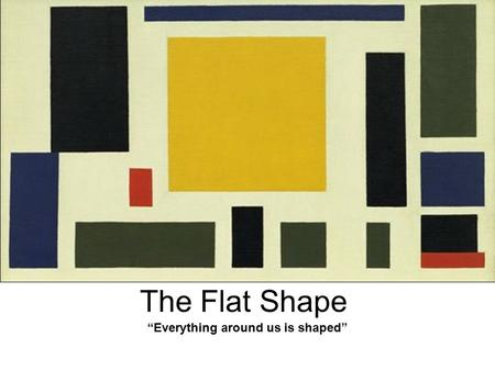 "The Flat Shape ""Everything around us is shaped"". The flat shapes are visual elements that are used to create images. The simple flat shapes are triangle,"