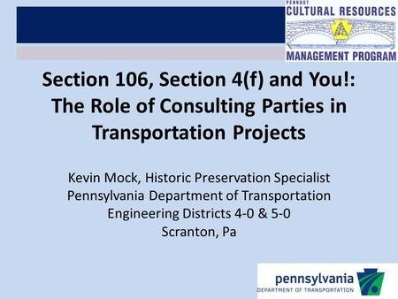 Section 106, Section 4(f) and You!: The Role of Consulting Parties in Transportation Projects Kevin Mock, Historic Preservation Specialist Pennsylvania.