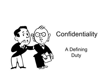 Confidentiality A Defining Duty. What are sources of confidentiality obligations? Constitutional law Disciplinary rules Fiduciary responsibility Court.