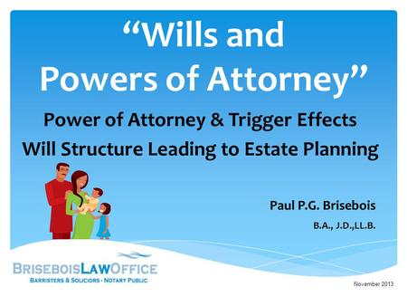 """Wills and Powers of Attorney"" Power of Attorney & Trigger Effects Will Structure Leading to Estate Planning November 2013 Paul P.G. Brisebois B.A., J.D.,LL.B."