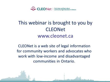 2010, Community Law School (Sarnia-Lambton) Inc. This webinar is brought to you by CLEONet www.cleonet.ca CLEONet is a web site of legal information for.