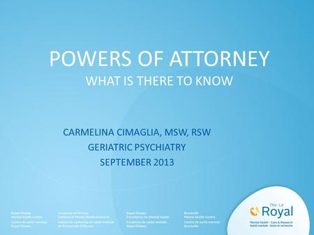 POWERS OF ATTORNEY WHAT IS THERE TO KNOW CARMELINA CIMAGLIA, MSW, RSW GERIATRIC PSYCHIATRY SEPTEMBER 2013.