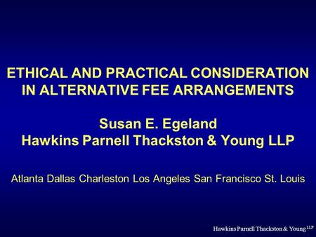 Hawkins Parnell Thackston & Young LLP ETHICAL AND PRACTICAL CONSIDERATION IN ALTERNATIVE FEE ARRANGEMENTS Susan E. Egeland Hawkins Parnell Thackston &