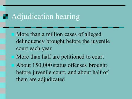 Adjudication hearing More than a million cases of alleged delinquency brought before the juvenile court each year More than half are petitioned to court.