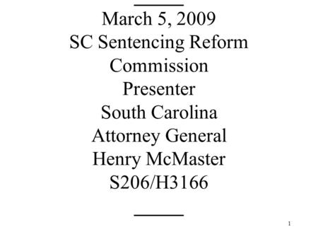 1 _____ March 5, 2009 SC Sentencing Reform Commission Presenter South Carolina Attorney General Henry McMaster S206/H3166 _____.